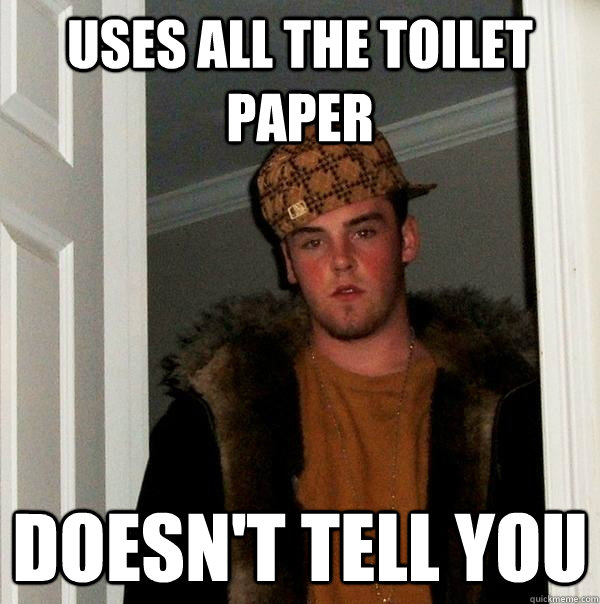 Uses all the toilet paper doesn't tell you - Uses all the toilet paper doesn't tell you  Scumbag Steve