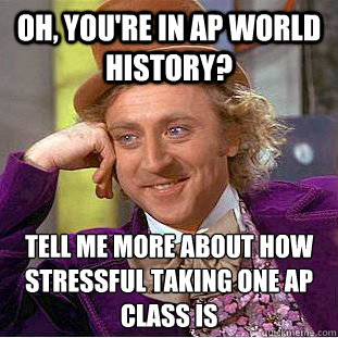 Oh, you're in ap world history? tell me more about how stressful taking one ap class is - Oh, you're in ap world history? tell me more about how stressful taking one ap class is  Condescending Wonka