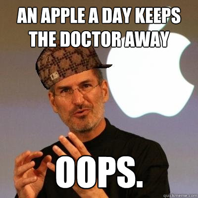df030dc991e607f4bef41b5771621943fa4f0e71913574f26bee886cf1ba95a2 an apple a day keeps the doctor away oops scumbag steve jobs,An Apple A Day Meme