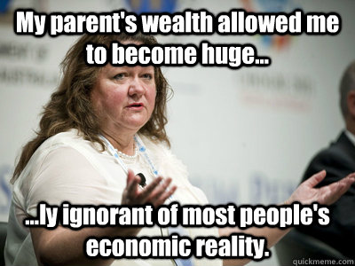 My parent's wealth allowed me to become huge... ...ly ignorant of most people's economic reality. - My parent's wealth allowed me to become huge... ...ly ignorant of most people's economic reality.  Befuddled Billionaire