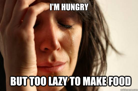 I'm hungry But too lazy to make food - I'm hungry But too lazy to make food  First World Problems