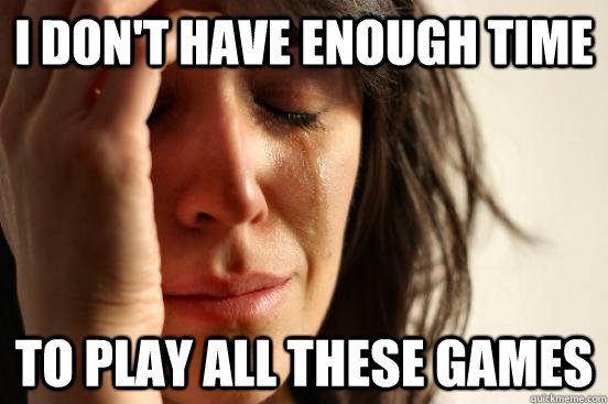 I don't have enough time to play all these games - I don't have enough time to play all these games  First World Problems