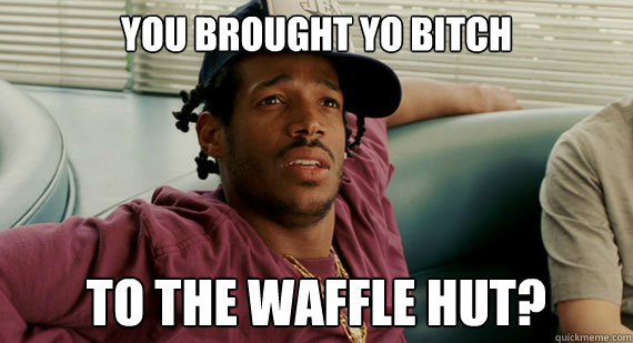 you brought yo bitch to the waffle hut? - you brought yo bitch to the waffle hut?  mad marlon