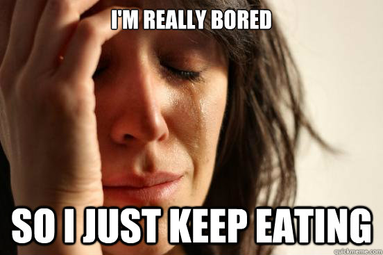 I'm really bored so i just keep eating - I'm really bored so i just keep eating  First World Problems