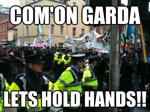 Com'on Garda Lets hold Hands!!  Garda hold hands to  beat the irish P