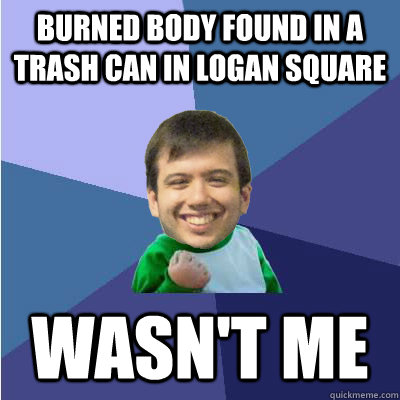 burned Body found in a trash can in logan square wasn't me