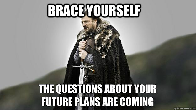brace yourself the questions about your future plans are coming - brace yourself the questions about your future plans are coming  Ned stark winter is coming