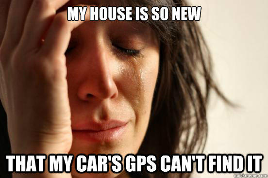My house is so new That my car's gps can't find it  First World Problems