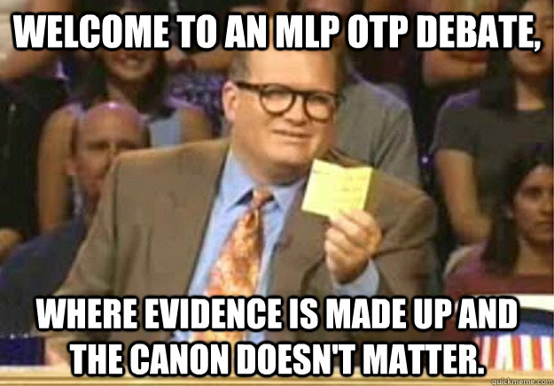 Welcome to an MLP OTP debate, Where evidence is made up and the canon doesn't matter. - Welcome to an MLP OTP debate, Where evidence is made up and the canon doesn't matter.  Welcome to