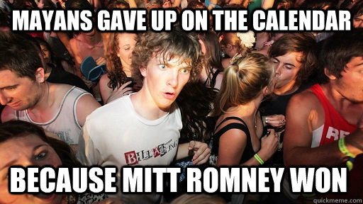 Mayans gave up on the calendar because mitt romney won  - Mayans gave up on the calendar because mitt romney won   Sudden Clarity Clarence
