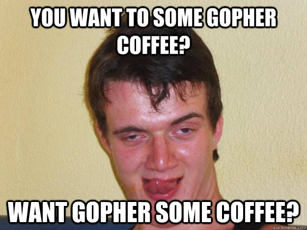 You want to some gopher coffee? want gopher some coffee?