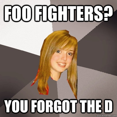 foo fighters? you forgot the d - foo fighters? you forgot the d  Musically Oblivious 8th Grader
