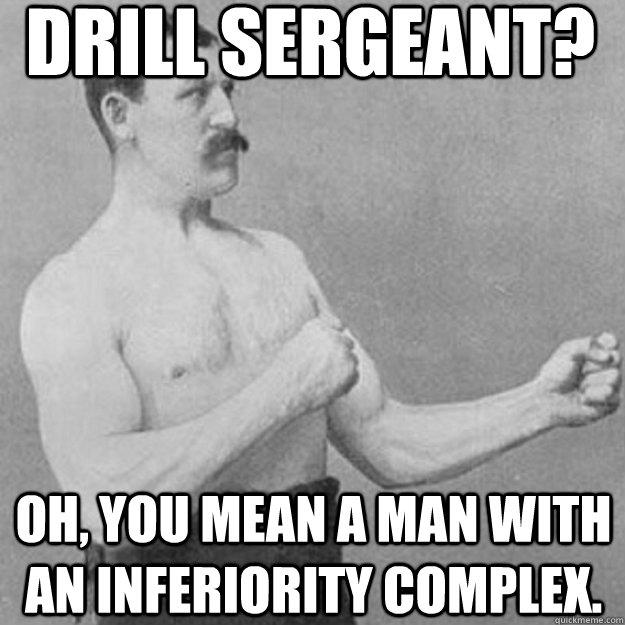 DRILL SERGEANT? OH, YOU MEAN A MAN WITH AN INFERIORITY COMPLEX.  overly manly man