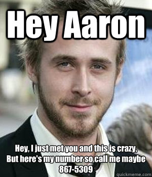 Hey Aaron Hey, I just met you and this is crazy, But here's my number so call me maybe  867-5309 - Hey Aaron Hey, I just met you and this is crazy, But here's my number so call me maybe  867-5309  Misc