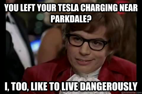 You left your Tesla charging near Parkdale? i, too, like to live dangerously - You left your Tesla charging near Parkdale? i, too, like to live dangerously  Dangerously - Austin Powers