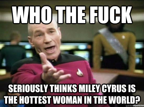 Who the fuck seriously thinks miley cyrus is the hottest woman in the world? - Who the fuck seriously thinks miley cyrus is the hottest woman in the world?  Annoyed Picard HD