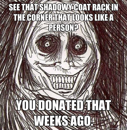 see that shadowy coat rack in the corner that looks like a person? you donated that weeks ago.