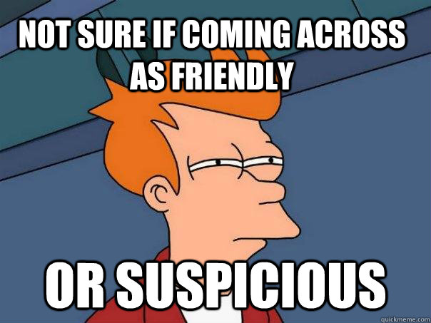 Not sure if coming across as friendly or suspicious - Not sure if coming across as friendly or suspicious  Futurama Fry