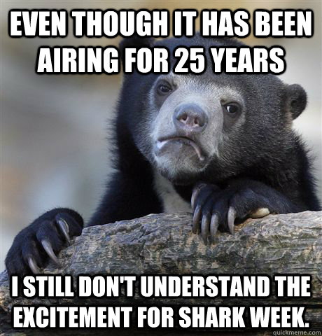 Even though it has been airing for 25 years I still don't understand the excitement for Shark Week. - Even though it has been airing for 25 years I still don't understand the excitement for Shark Week.  Confession Bear