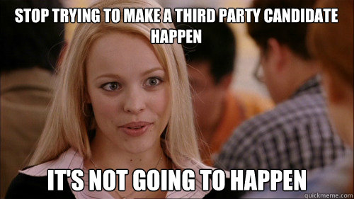 stop trying to make a third party candidate happen It's not going to happen - stop trying to make a third party candidate happen It's not going to happen  regina george