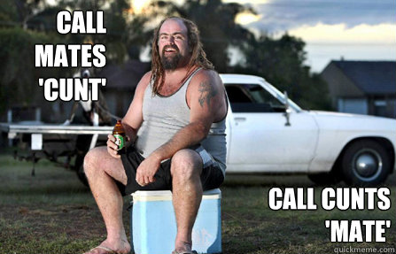 Call mates 'cunt' Call cunts 'mate'  Aussie bogan