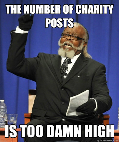 The number of charity posts is Too damn high - The number of charity posts is Too damn high  The Rent Is Too Damn High