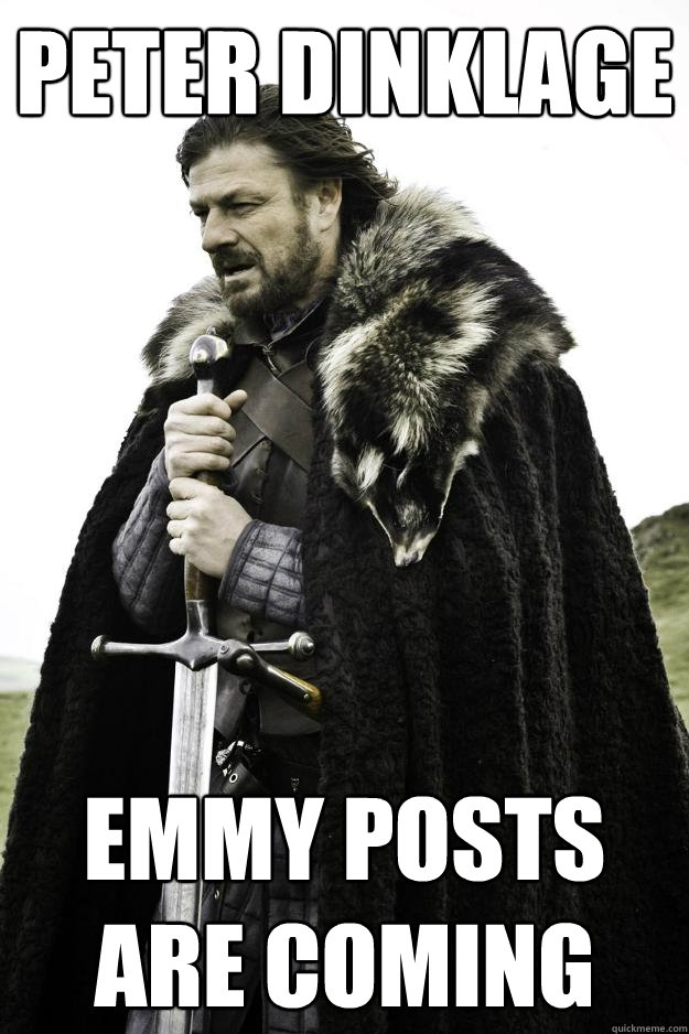 Peter Dinklage Emmy posts are coming - Peter Dinklage Emmy posts are coming  Winter is coming