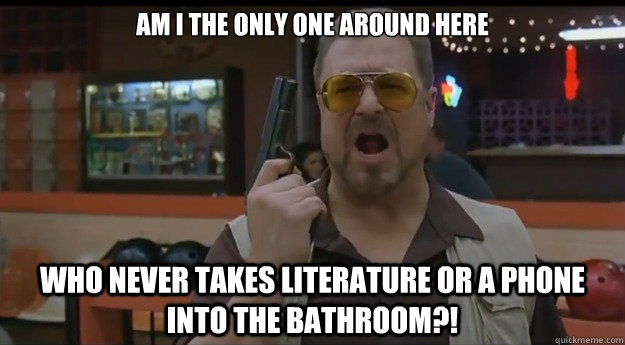 AM I THE ONLY ONE AROUND HERE Who never takes literature or a phone into the bathroom?! - AM I THE ONLY ONE AROUND HERE Who never takes literature or a phone into the bathroom?!  Correction Walter