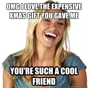 OMG i love the expensive xmas gift you gave me you're such a cool friend