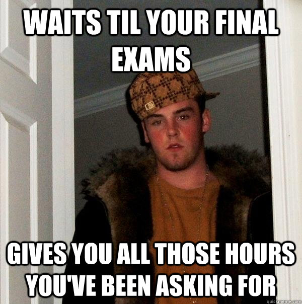 Waits til your final exams gives you all those hours you've been asking for - Waits til your final exams gives you all those hours you've been asking for  Scumbag Steve