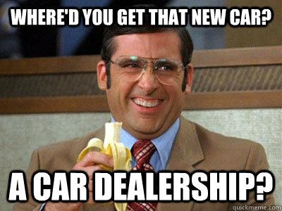 Where D You Get That New Car A Car Dealership Brick Tamland