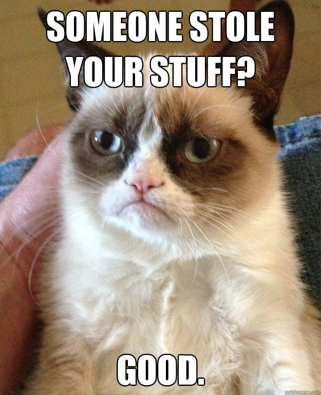 SOMEONE STOLE YOUR STUFF? GOOD.  Grumpy Cat