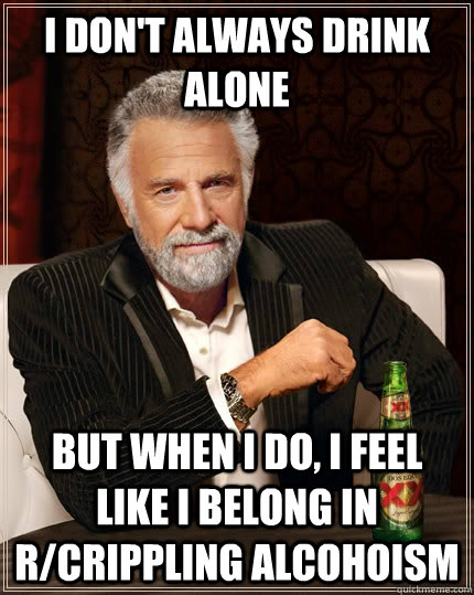 I don't always drink alone but when I do, I feel like I belong in r/crippling alcohoism - I don't always drink alone but when I do, I feel like I belong in r/crippling alcohoism  The Most Interesting Man In The World