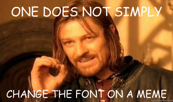 ONE DOES NOT SIMPLY CHANGE THE FONT ON A MEME - ONE DOES NOT SIMPLY CHANGE THE FONT ON A MEME  Misc