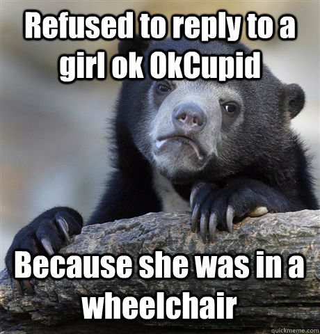 Refused to reply to a girl ok OkCupid Because she was in a wheelchair - Refused to reply to a girl ok OkCupid Because she was in a wheelchair  Confession Bear