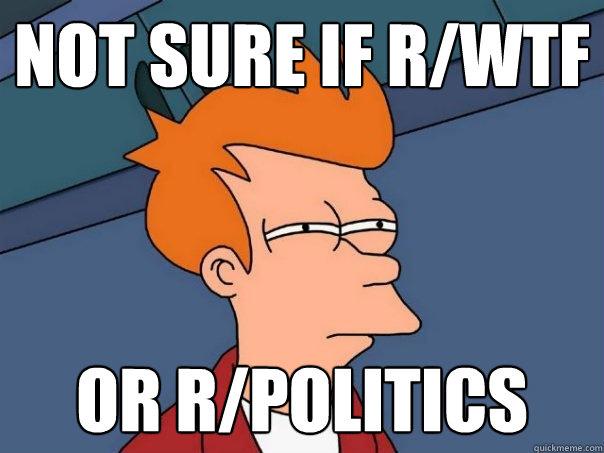 Not sure if r/wtf Or r/politics  Futurama Fry