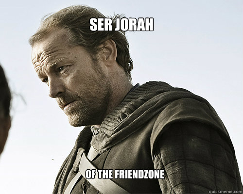 Ser Jorah Of the Friendzone - Ser Jorah Of the Friendzone  ser jorah mormont