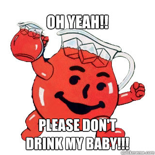 OH YEAH!! PLEASE don't  drink my baby!!!