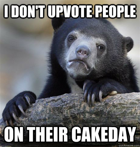 I don't upvote people on their cakeday  - I don't upvote people on their cakeday   Confession Bear