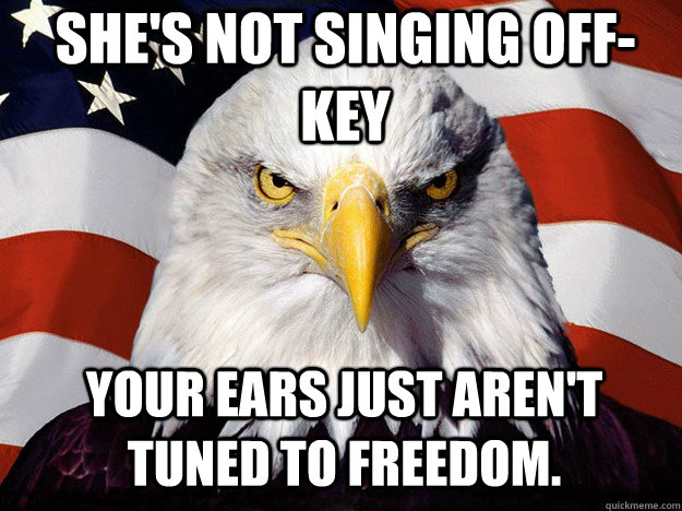she's not singing off-key your ears just aren't tuned to freedom.  Patriotic Eagle