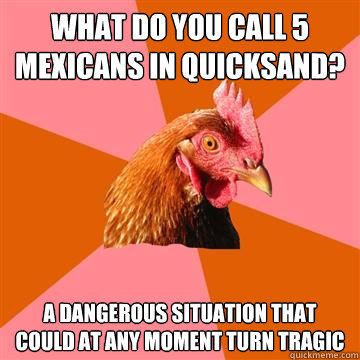 What do you call 5 Mexicans in quicksand? A dangerous situation that could at any moment turn tragic - What do you call 5 Mexicans in quicksand? A dangerous situation that could at any moment turn tragic  Anti-Joke Chicken
