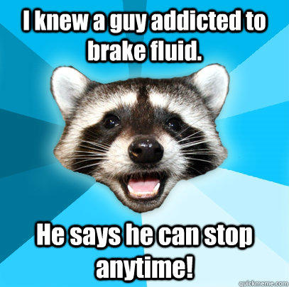 I knew a guy addicted to brake fluid. He says he can stop anytime! - I knew a guy addicted to brake fluid. He says he can stop anytime!  Lame Pun Coon