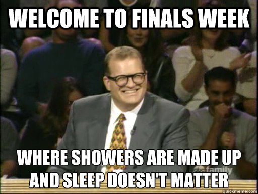 Welcome to Finals Week Where showers are made up  and sleep doesn't matter