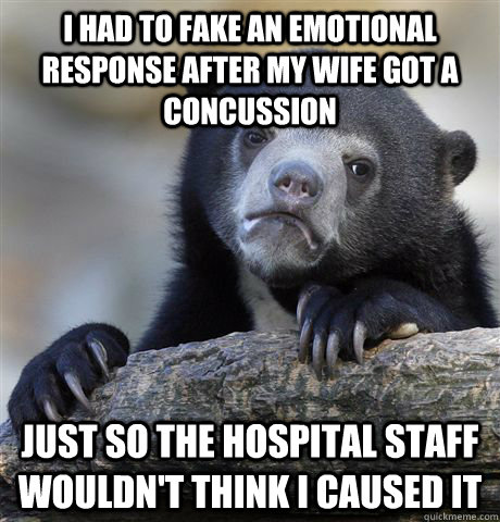 I had to fake an emotional response after my wife got a concussion just so the hospital staff wouldn't think i caused it - I had to fake an emotional response after my wife got a concussion just so the hospital staff wouldn't think i caused it  confessionbear