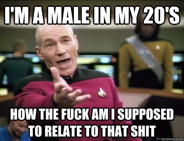 I'm a male in my 20's how the fuck am I supposed to relate to that shit - I'm a male in my 20's how the fuck am I supposed to relate to that shit  Annoyed Picard HD