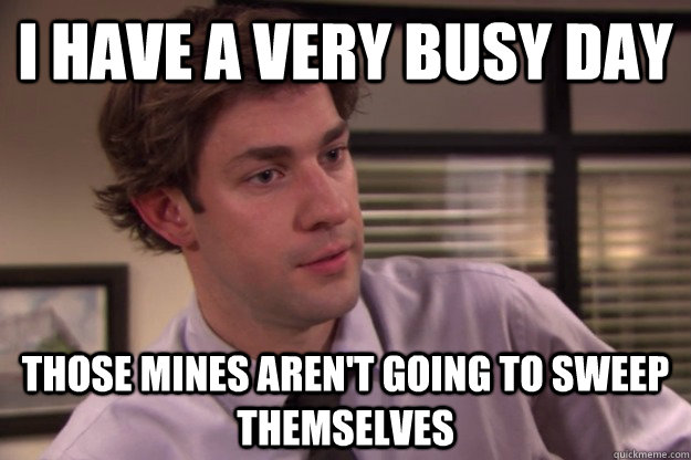 I have a very busy day Those mines aren't going to sweep themselves - I have a very busy day Those mines aren't going to sweep themselves  Jim Halpert Busy Day