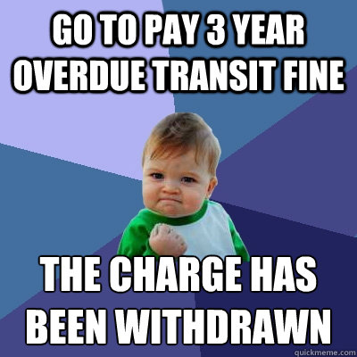 Go To Pay 3 Year Overdue Transit Fine The Charge Has Been Withdrawn