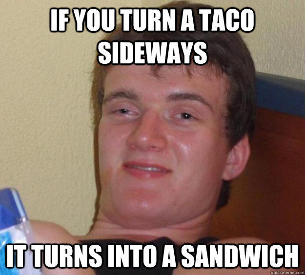 If you turn a taco sideways It turns into a sandwich - If you turn a taco sideways It turns into a sandwich  10 Guy