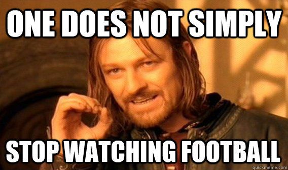 ONE DOES NOT SIMPLY STOP WATCHING FOOTBALL - ONE DOES NOT SIMPLY STOP WATCHING FOOTBALL  One Does Not Simply