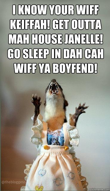 I know your wiff Keiffah! Get outta mah house Janelle! Go sleep in dah cah wiff ya boyfend!  - I know your wiff Keiffah! Get outta mah house Janelle! Go sleep in dah cah wiff ya boyfend!   Misc